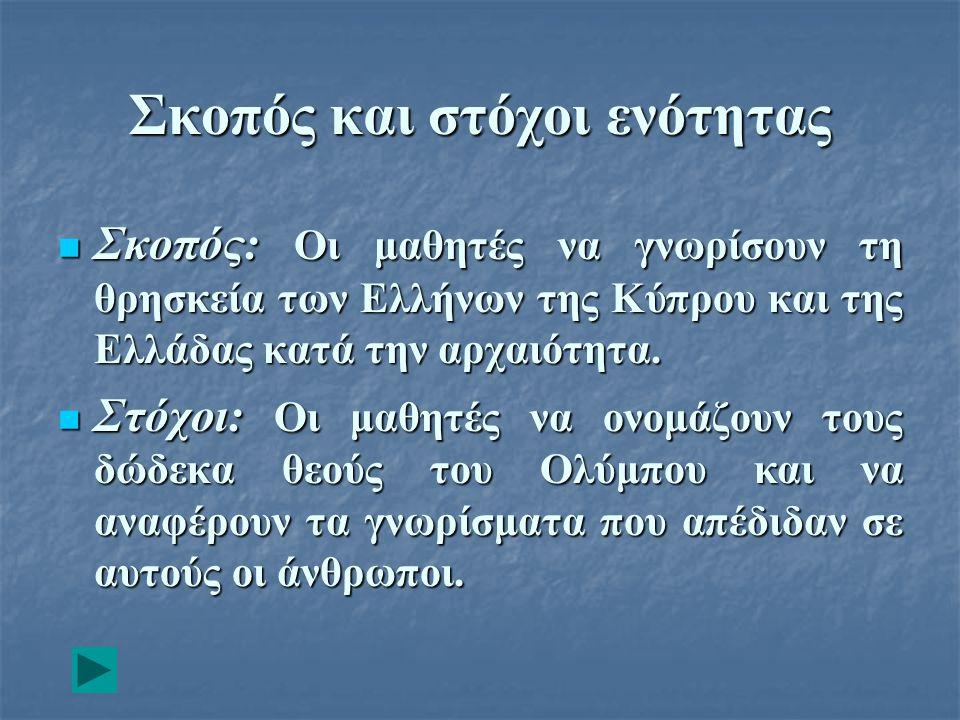 Σκοπός και στόχοι ενότητας Σκοπός: Οι μαθητές να γνωρίσουν τη θρησκεία των Ελλήνων της Κύπρου και της Ελλάδας κατά την αρχαιότητα. Σκοπός: Οι μαθητές
