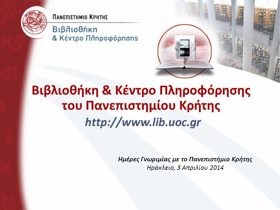 Βιβλιοθήκη & Κέντρο Πληροφόρησης του Πανεπιστημίου Κρήτης http://www.lib.uoc.gr Ημέρες Γνωριμίας με το Πανεπιστήμιο Κρήτης Ηράκλειο, 3 Απριλίου 2014