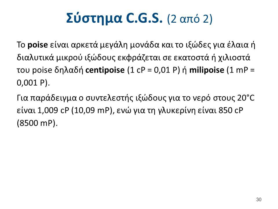 Σύστημα C.G.S. (2 από 2) Το poise είναι αρκετά μεγάλη μονάδα και το ιξώδες για έλαια ή διαλυτικά μικρού ιξώδους εκφράζεται σε εκατοστά ή χιλιοστά του
