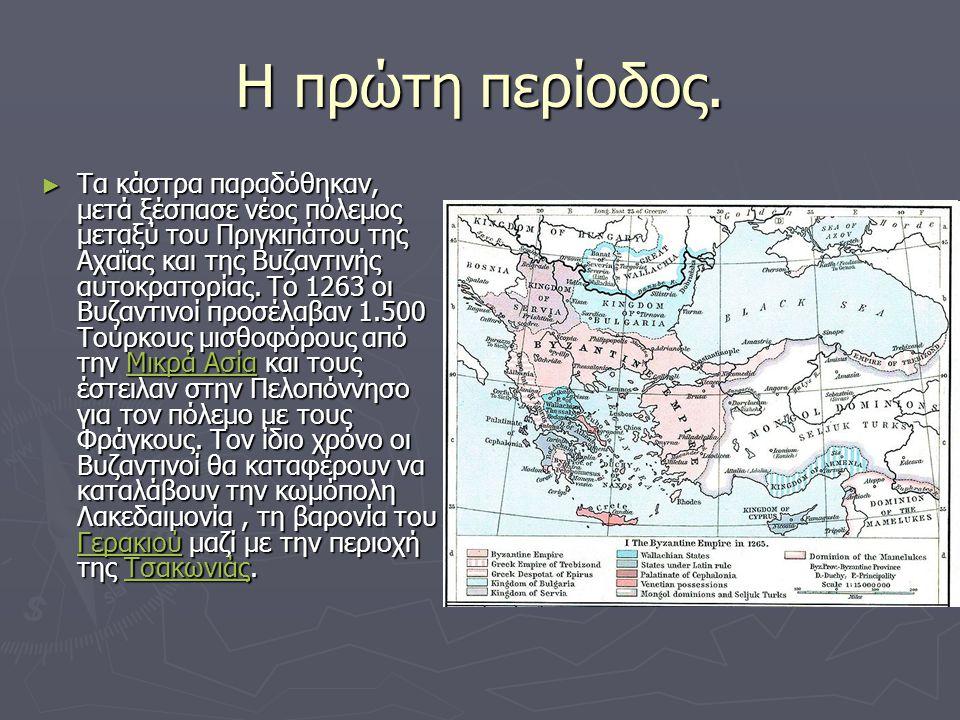 Η πρώτη περίοδος. ► Τα κάστρα παραδόθηκαν, μετά ξέσπασε νέος πόλεμος μεταξύ του Πριγκιπάτου της Αχαΐας και της Βυζαντινής αυτοκρατορίας. Το 1263 οι Βυ