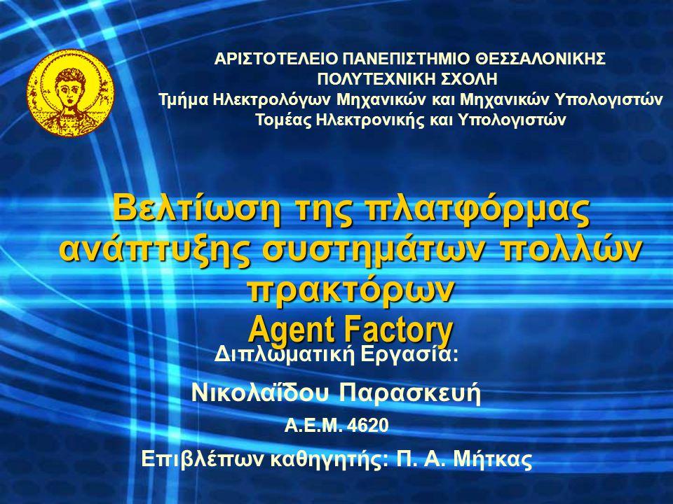 Βελτίωση της πλατφόρμας ανάπτυξης συστημάτων πολλών πρακτόρων Agent Factory ΑΡΙΣΤΟΤΕΛΕΙΟ ΠΑΝΕΠΙΣΤΗΜΙΟ ΘΕΣΣΑΛΟΝΙΚΗΣ ΠΟΛΥΤΕΧΝΙΚΗ ΣΧΟΛΗ Τμήμα Ηλεκτρολόγω