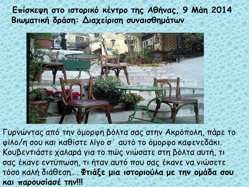 Επίσκεψη στο ιστορικό κέντρο της Αθήνας, 9 Μάη 2014 Βιωματική δράση: Διαχείριση συναισθημάτων Γυρνώντας από την όμορφη βόλτα σας στην Ακρόπολη, πάρε τ