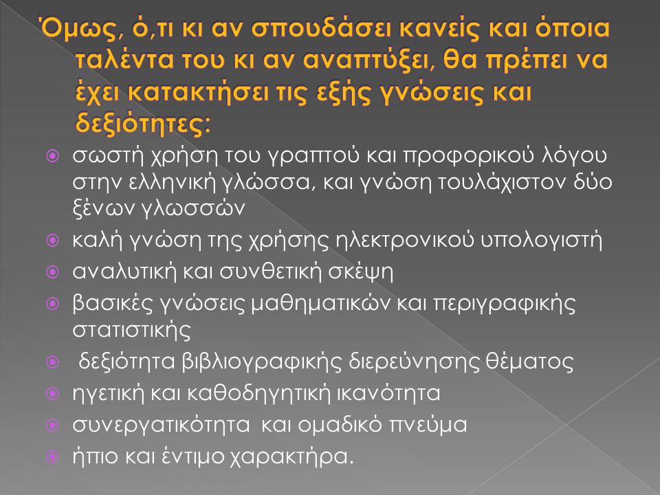  σωστή χρήση του γραπτού και προφορικού λόγου στην ελληνική γλώσσα, και γνώση τουλάχιστον δύο ξένων γλωσσών  καλή γνώση της χρήσης ηλεκτρονικού υπολογιστή  αναλυτική και συνθετική σκέψη  βασικές γνώσεις μαθηματικών και περιγραφικής στατιστικής  δεξιότητα βιβλιογραφικής διερεύνησης θέματος  ηγετική και καθοδηγητική ικανότητα  συνεργατικότητα και ομαδικό πνεύμα  ήπιο και έντιμο χαρακτήρα.