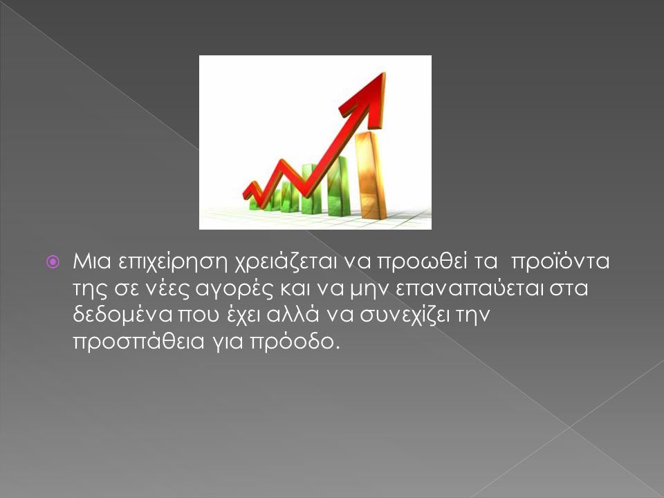  Μια επιχείρηση χρειάζεται να προωθεί τα προϊόντα της σε νέες αγορές και να μην επαναπαύεται στα δεδομένα που έχει αλλά να συνεχίζει την προσπάθεια για πρόοδο.