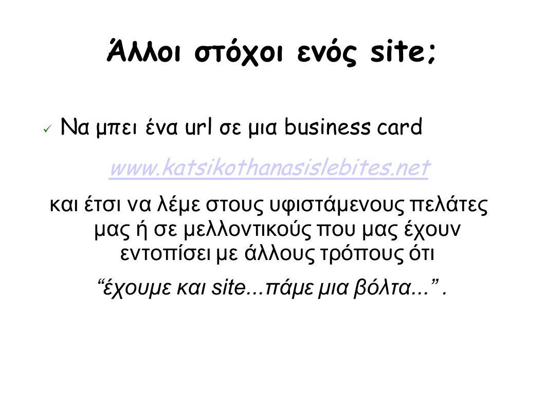 Άλλοι στόχοι ενός site; Να μπει ένα url σε μια business card www.katsikothanasislebites.net και έτσι να λέμε στους υφιστάμενους πελάτες μας ή σε μελλοντικούς που μας έχουν εντοπίσει με άλλους τρόπους ότι έχουμε και site...πάμε μια βόλτα... .