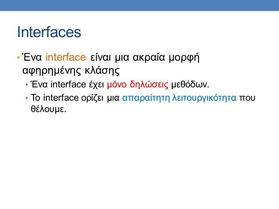 Interfaces Ένα interface είναι μια ακραία μορφή αφηρημένης κλάσης Ένα interface έχει μόνο δηλώσεις μεθόδων. Το interface ορίζει μια απαραίτητη λειτουρ