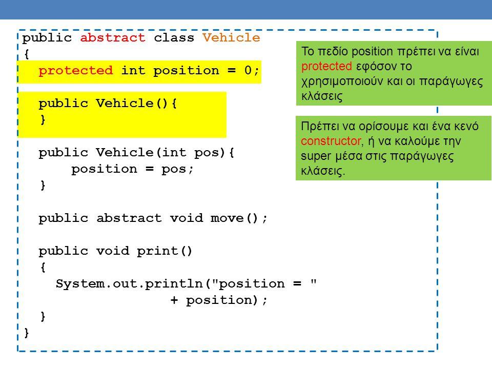 public abstract class Vehicle { protected int position = 0; public Vehicle(){ } public Vehicle(int pos){ position = pos; } public abstract void move(); public void print() { System.out.println( position = + position); } Το πεδίο position πρέπει να είναι protected εφόσον το χρησιμοποιούν και οι παράγωγες κλάσεις Πρέπει να ορίσουμε και ένα κενό constructor, ή να καλούμε την super μέσα στις παράγωγες κλάσεις.