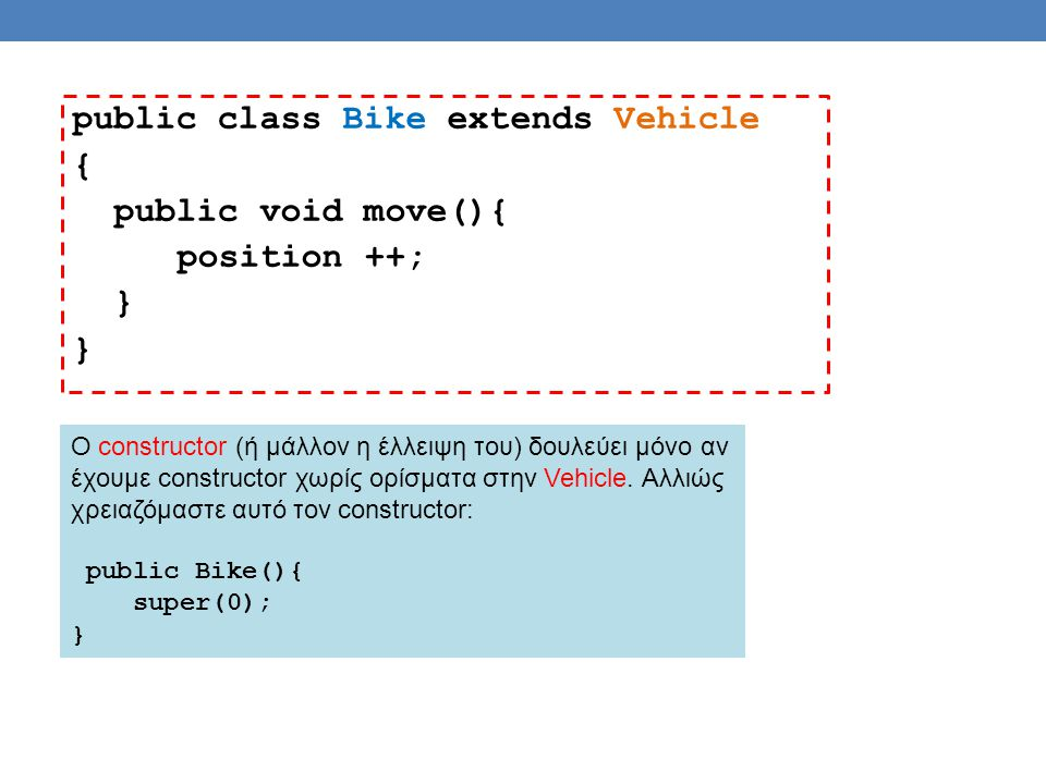 public class Example { public static void main(String[] args){ Vehicle[] V = new Vehicle[2]; V[0] = new Car(0,100); V[1] = new Bike(); V[0].move(); V[0].print(); V[1].move(); V[1].print(); // V[2] = new Vehicle(0); } Δεν μπορούμε να ορίσουμε αντικείμενο τύπου Vehicle γιατί είναι αφηρημένη κλάση.