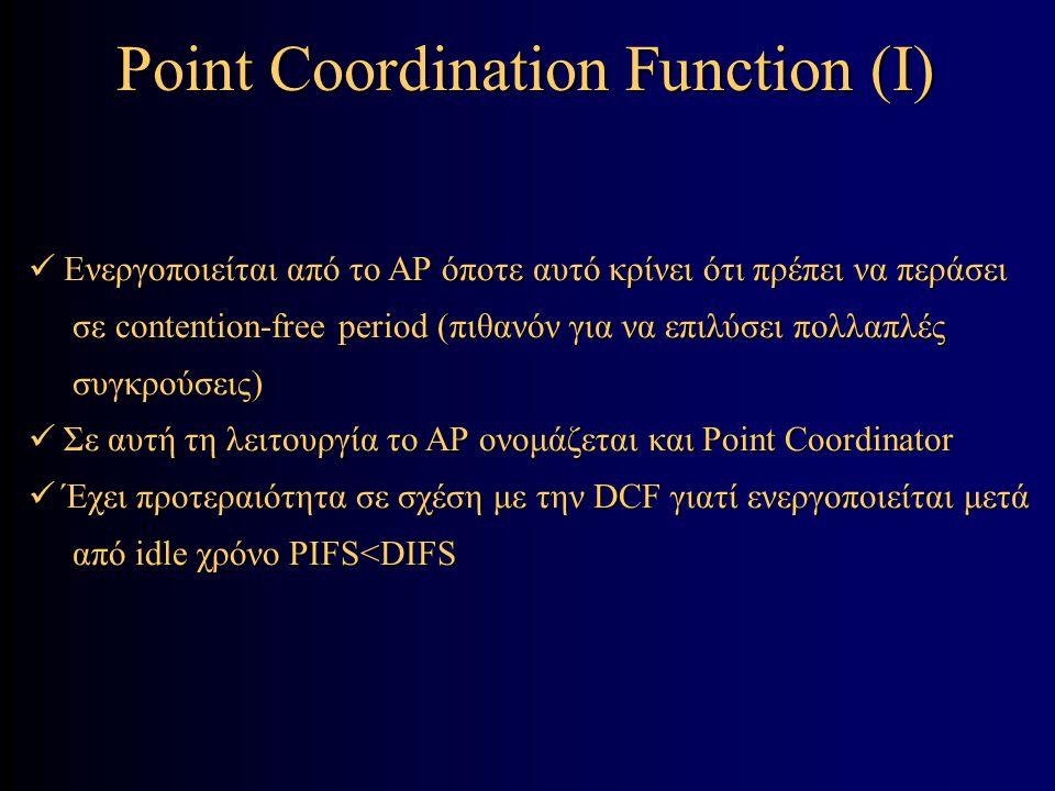 Point Coordination Function (I) Ενεργοποιείται από το ΑΡ όποτε αυτό κρίνει ότι πρέπει να περάσει Ενεργοποιείται από το ΑΡ όποτε αυτό κρίνει ότι πρέπει να περάσει σε contention-free period (πιθανόν για να επιλύσει πολλαπλές σε contention-free period (πιθανόν για να επιλύσει πολλαπλές συγκρούσεις) συγκρούσεις) Σε αυτή τη λειτουργία το ΑΡ ονομάζεται και Point Coordinator Σε αυτή τη λειτουργία το ΑΡ ονομάζεται και Point Coordinator Έχει προτεραιότητα σε σχέση με την DCF γιατί ενεργοποιείται μετά Έχει προτεραιότητα σε σχέση με την DCF γιατί ενεργοποιείται μετά από idle χρόνο PIFS<DIFS από idle χρόνο PIFS<DIFS