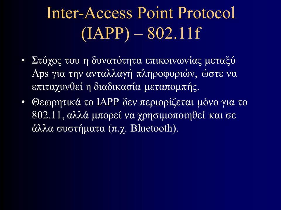 Inter-Access Point Protocol (IAPP) – 802.11f Στόχος του η δυνατότητα επικοινωνίας μεταξύ Aps για την ανταλλαγή πληροφοριών, ώστε να επιταχυνθεί η διαδικασία μεταπομπής.
