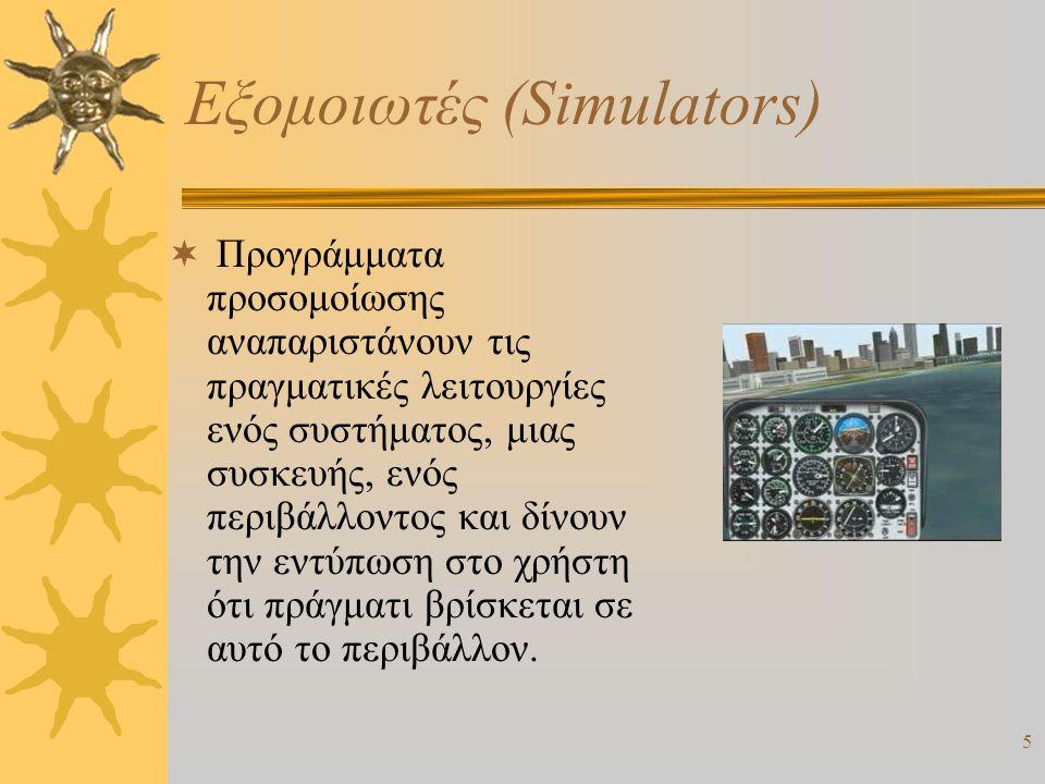 5 Εξομοιωτές (Simulators)  Προγράμματα προσομοίωσης αναπαριστάνουν τις πραγματικές λειτουργίες ενός συστήματος, μιας συσκευής, ενός περιβάλλοντος και δίνουν την εντύπωση στο χρήστη ότι πράγματι βρίσκεται σε αυτό το περιβάλλον.