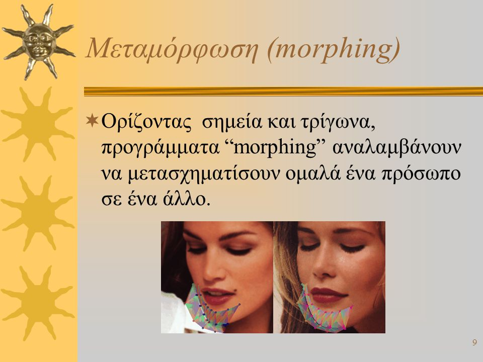 """9 Μεταμόρφωση (morphing)  Ορίζοντας σημεία και τρίγωνα, προγράμματα """"morphing"""" αναλαμβάνουν να μετασχηματίσουν ομαλά ένα πρόσωπο σε ένα άλλο."""