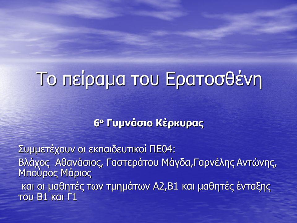 Το πείραμα του Ερατοσθένη 6 ο Γυμνάσιο Κέρκυρας Συμμετέχουν οι εκπαιδευτικοί ΠΕ04: Βλάχος Αθανάσιος, Γαστεράτου Μάγδα,Γαρνέλης Αντώνης, Μπούρος Μάριος