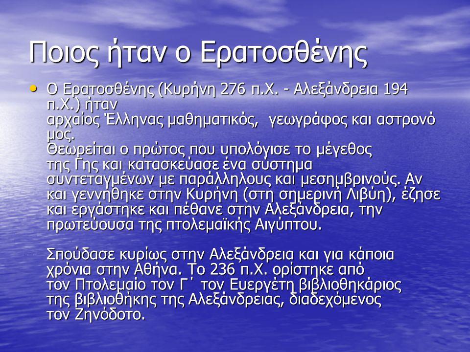 Ποιος ήταν ο Ερατοσθένης Ο Ερατοσθένης (Κυρήνη 276 π.Χ. - Αλεξάνδρεια 194 π.Χ.) ήταν αρχαίος Έλληνας μαθηματικός, γεωγράφος και αστρονό μος. Θεωρείται