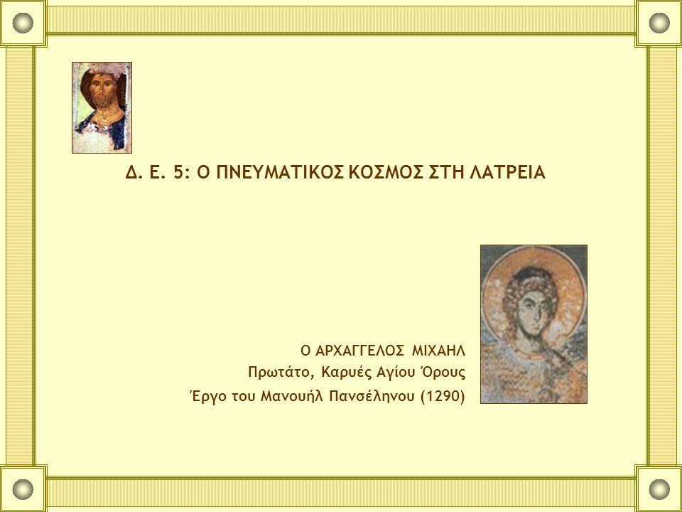 Δ. Ε. 5: Ο ΠΝΕΥΜΑΤΙΚΟΣ ΚΟΣΜΟΣ ΣΤΗ ΛΑΤΡΕΙΑ Ο ΑΡΧΑΓΓΕΛΟΣ ΜΙΧΑΗΛ Πρωτάτο, Καρυές Αγίου Όρους Έργο του Μανουήλ Πανσέληνου (1290)