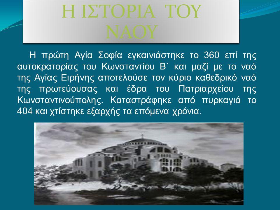 Η ΙΣΤΟΡΙΑ ΤΟΥ ΝΑΟΥ Κατά τη Στάση του Νίκα το 532μ.Χ, υπέστη μεγάλη φθορά και το κτίσιμο του ναού που διατηρείται ως σήμερα δρομολογήθηκε από τον αυτοκράτορα Ιουστινιανό Α.