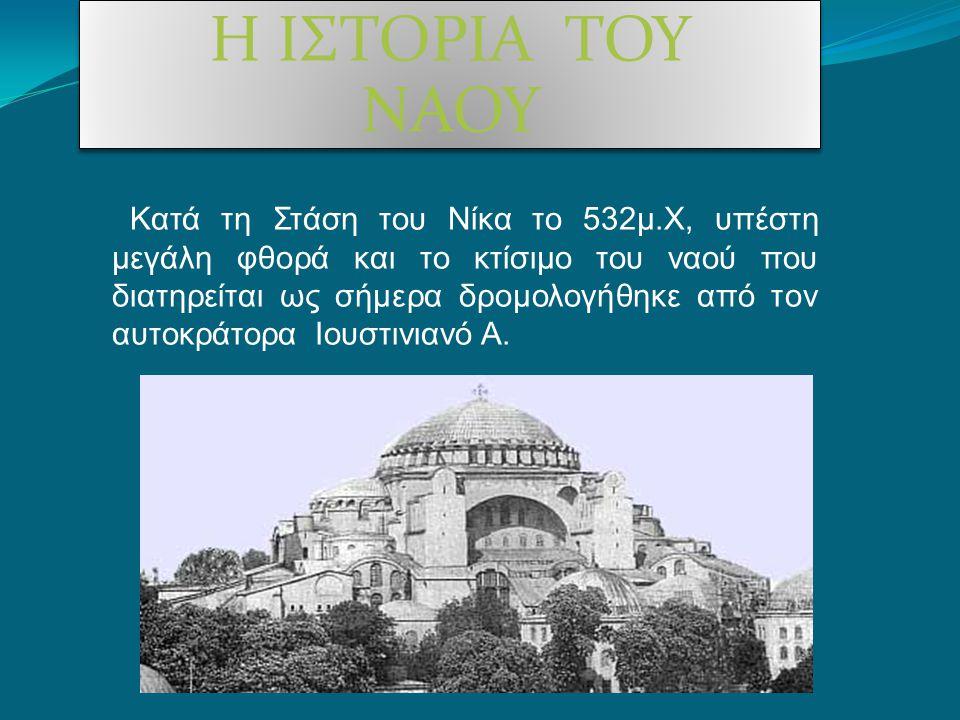 Η ΙΣΤΟΡΙΑ ΤΟΥ ΝΑΟΥ Κατά τη Στάση του Νίκα το 532μ.Χ, υπέστη μεγάλη φθορά και το κτίσιμο του ναού που διατηρείται ως σήμερα δρομολογήθηκε από τον αυτοκ