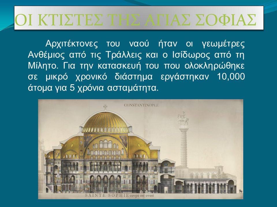 ΟΙ ΚΤΙΣΤΕΣ ΤΗΣ ΑΓΙΑΣ ΣΟΦΙΑΣ Αρχιτέκτονες του ναού ήταν οι γεωμέτρες Ανθέμιος από τις Τράλλεις και ο Ισίδωρος από τη Μίλητο. Για την κατασκευή του που