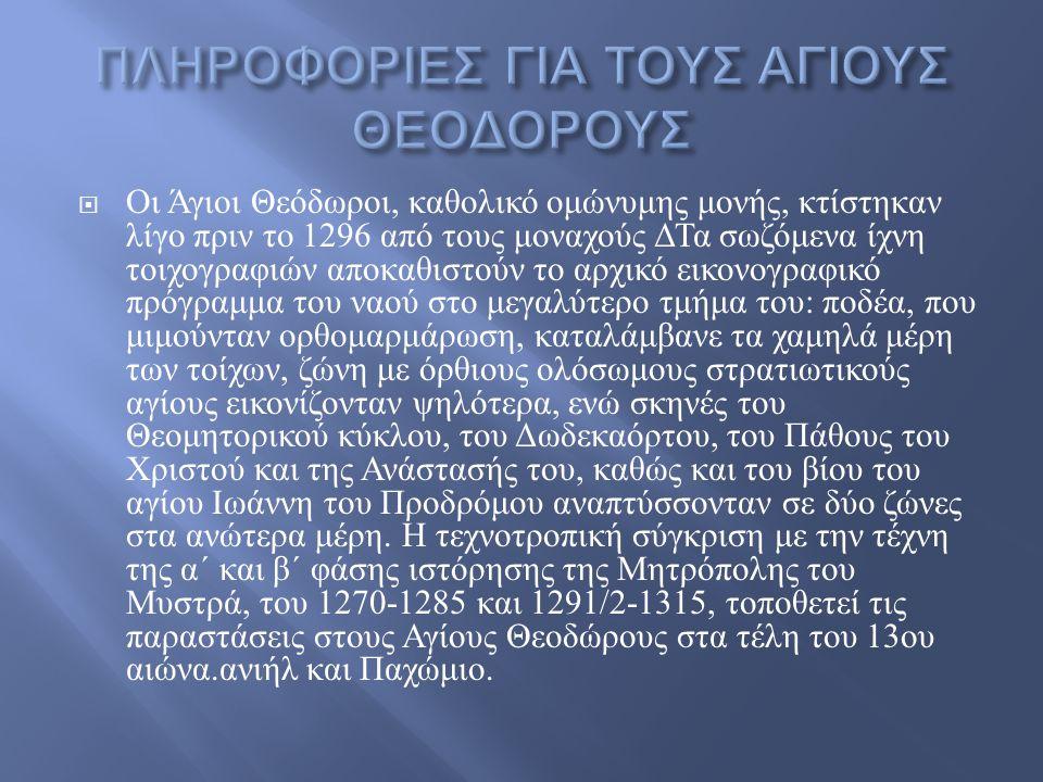  Οι Άγιοι Θεόδωροι, καθολικό ομώνυμης μονής, κτίστηκαν λίγο πριν το 1296 από τους μοναχούς ΔΤα σωζόμενα ίχνη τοιχογραφιών αποκαθιστούν το αρχικό εικονογραφικό πρόγραμμα του ναού στο μεγαλύτερο τμήμα του : ποδέα, που μιμούνταν ορθομαρμάρωση, καταλάμβανε τα χαμηλά μέρη των τοίχων, ζώνη με όρθιους ολόσωμους στρατιωτικούς αγίους εικονίζονταν ψηλότερα, ενώ σκηνές του Θεομητορικού κύκλου, του Δωδεκαόρτου, του Πάθους του Χριστού και της Ανάστασής του, καθώς και του βίου του αγίου Ιωάννη του Προδρόμου αναπτύσσονταν σε δύο ζώνες στα ανώτερα μέρη.