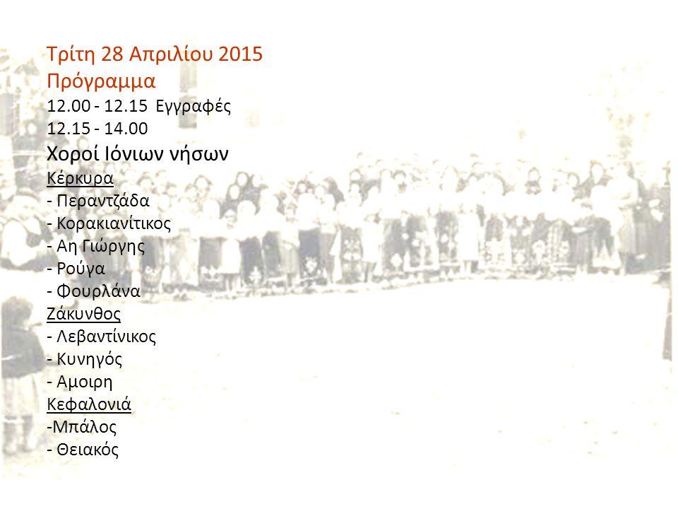 Τρίτη 28 Απριλίου 2015 Πρόγραμμα 12.00 - 12.15 Εγγραφές 12.15 - 14.00 Χοροί Ιόνιων νήσων Κέρκυρα - Περαντζάδα - Κορακιανίτικος - Αη Γιώργης - Ρούγα - Φουρλάνα Ζάκυνθος - Λεβαντίνικος - Κυνηγός - Αμοιρη Κεφαλονιά -Μπάλος - Θειακός