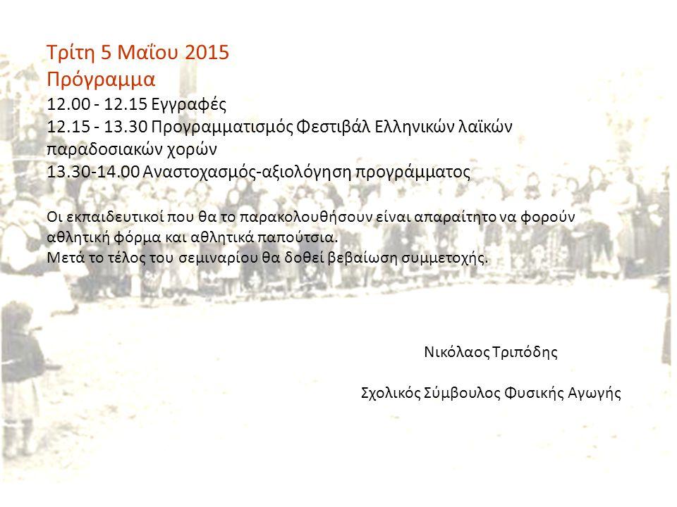 Τρίτη 5 Μαΐου 2015 Πρόγραμμα 12.00 - 12.15 Εγγραφές 12.15 - 13.30 Προγραμματισμός Φεστιβάλ Ελληνικών λαϊκών παραδοσιακών χορών 13.30-14.00 Αναστοχασμός-αξιολόγηση προγράμματος Οι εκπαιδευτικοί που θα το παρακολουθήσουν είναι απαραίτητο να φορούν αθλητική φόρμα και αθλητικά παπούτσια.