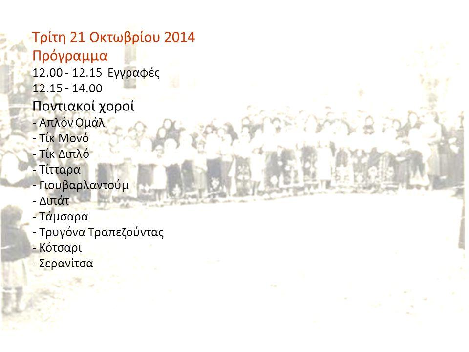 Τρίτη 21 Οκτωβρίου 2014 Πρόγραμμα 12.00 - 12.15 Εγγραφές 12.15 - 14.00 Ποντιακοί χοροί - Απλόν Ομάλ - Τίκ Μονό - Τίκ Διπλό - Τίτταρα - Γιουβαρλαντούμ - Διπάτ - Τάμσαρα - Τρυγόνα Τραπεζούντας - Κότσαρι - Σερανίτσα