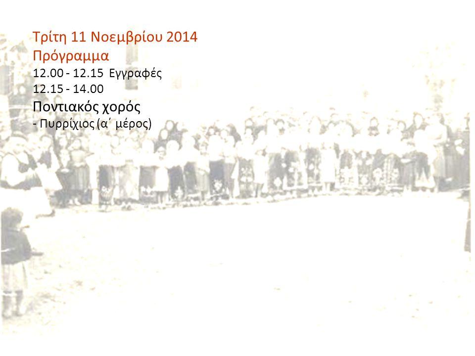 Τρίτη 11 Νοεμβρίου 2014 Πρόγραμμα 12.00 - 12.15 Εγγραφές 12.15 - 14.00 Ποντιακός χορός - Πυρρίχιος (α΄ μέρος)