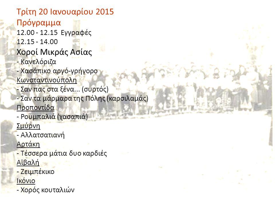Τρίτη 20 Ιανουαρίου 2015 Πρόγραμμα 12.00 - 12.15 Εγγραφές 12.15 - 14.00 Χοροί Μικράς Ασίας - Κανελόριζα - Χασάπικο αργό-γρήγορο Κωνσταντινούπολη - Σαν πας στα ξένα...