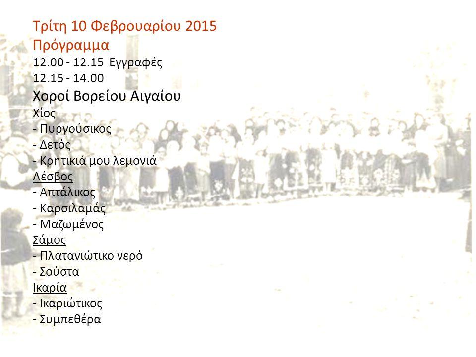 Τρίτη 10 Φεβρουαρίου 2015 Πρόγραμμα 12.00 - 12.15 Εγγραφές 12.15 - 14.00 Χοροί Βορείου Αιγαίου Χίος - Πυργούσικος - Δετός - Κρητικιά μου λεμονιά Λέσβος - Απτάλικος - Καρσιλαμάς - Μαζωμένος Σάμος - Πλατανιώτικο νερό - Σούστα Ικαρία - Ικαριώτικος - Συμπεθέρα