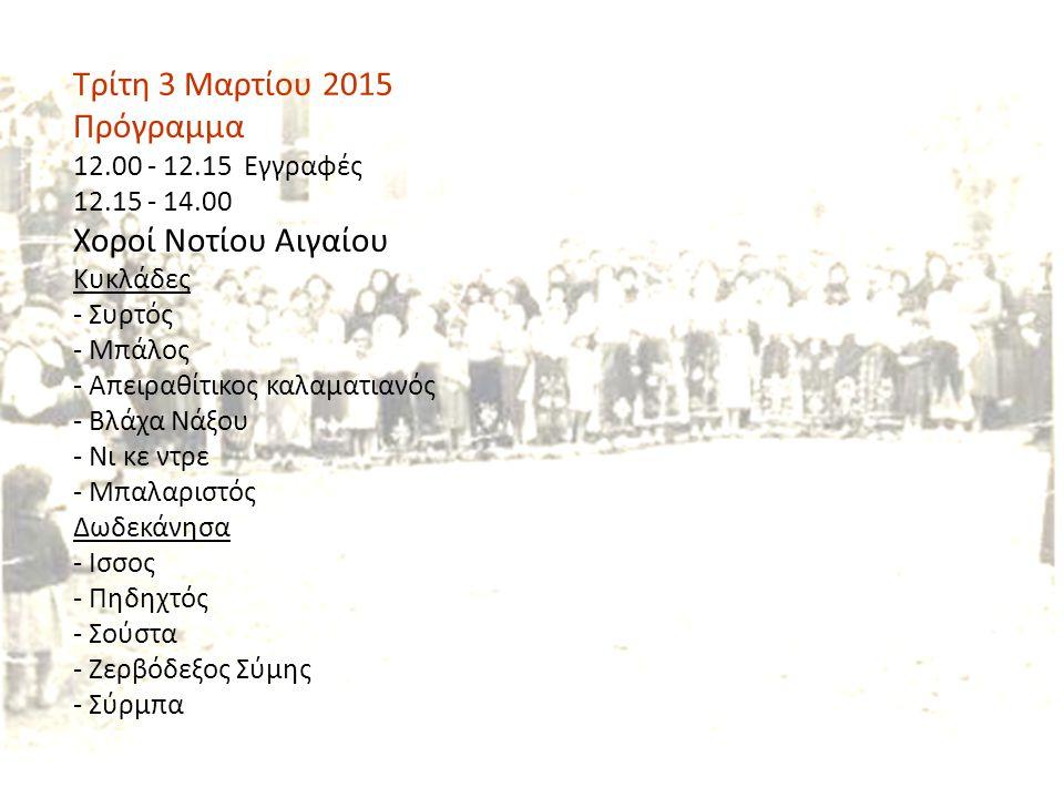 Τρίτη 3 Μαρτίου 2015 Πρόγραμμα 12.00 - 12.15 Εγγραφές 12.15 - 14.00 Χοροί Νοτίου Αιγαίου Κυκλάδες - Συρτός - Μπάλος - Απειραθίτικος καλαματιανός - Βλάχα Νάξου - Νι κε ντρε - Μπαλαριστός Δωδεκάνησα - Ισσος - Πηδηχτός - Σούστα - Ζερβόδεξος Σύμης - Σύρμπα