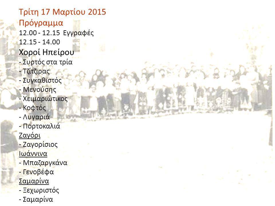 Τρίτη 17 Μαρτίου 2015 Πρόγραμμα 12.00 - 12.15 Εγγραφές 12.15 - 14.00 Χοροί Ηπείρου - Συρτός στα τρία - Τζίτζιρας - Συγκαθιστός - Μενούσης - Χειμαριώτικος - Κοφτός - Λυγαριά - Πορτοκαλιά Ζαγόρι - Ζαγορίσιος Ιωάννινα - Μπαζαργκάνα - Γενοβέφα Σαμαρίνα - Ξεχωριστός - Σαμαρίνα