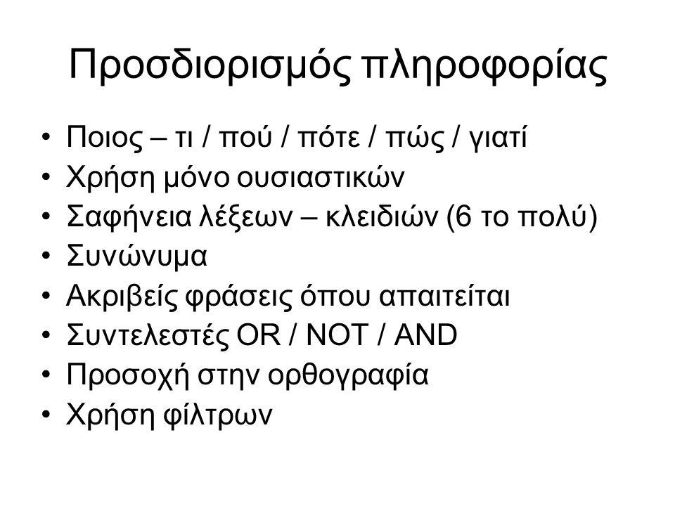 Προσδιορισμός πληροφορίας Ποιος – τι / πού / πότε / πώς / γιατί Χρήση μόνο ουσιαστικών Σαφήνεια λέξεων – κλειδιών (6 το πολύ) Συνώνυμα Ακριβείς φράσεις όπου απαιτείται Συντελεστές OR / NOT / AND Προσοχή στην ορθογραφία Χρήση φίλτρων