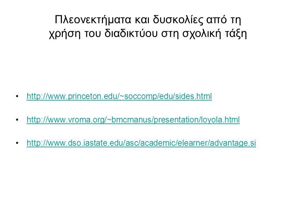 http://www.princeton.edu/~soccomp/edu/sides.html http://www.vroma.org/~bmcmanus/presentation/loyola.html http://www.dso.iastate.edu/asc/academic/elearner/advantage.sihttp://www.dso.iastate.edu/asc/academic/elearner/advantage.si Πλεονεκτήματα και δυσκολίες από τη χρήση του διαδικτύου στη σχολική τάξη