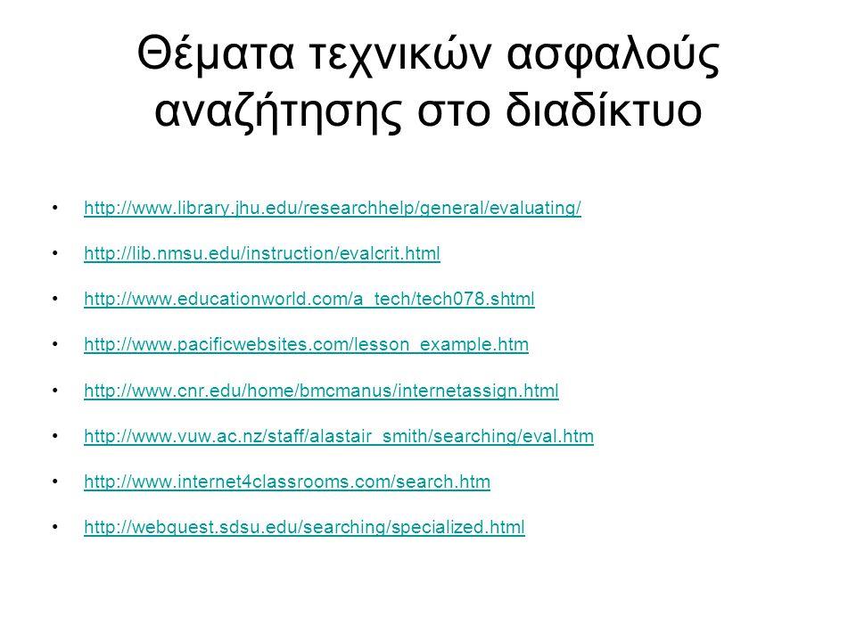 Θέματα τεχνικών ασφαλούς αναζήτησης στο διαδίκτυο http://www.library.jhu.edu/researchhelp/general/evaluating/ http://lib.nmsu.edu/instruction/evalcrit.html http://www.educationworld.com/a_tech/tech078.shtml http://www.pacificwebsites.com/lesson_example.htm http://www.cnr.edu/home/bmcmanus/internetassign.html http://www.vuw.ac.nz/staff/alastair_smith/searching/eval.htm http://www.internet4classrooms.com/search.htm http://webquest.sdsu.edu/searching/specialized.html