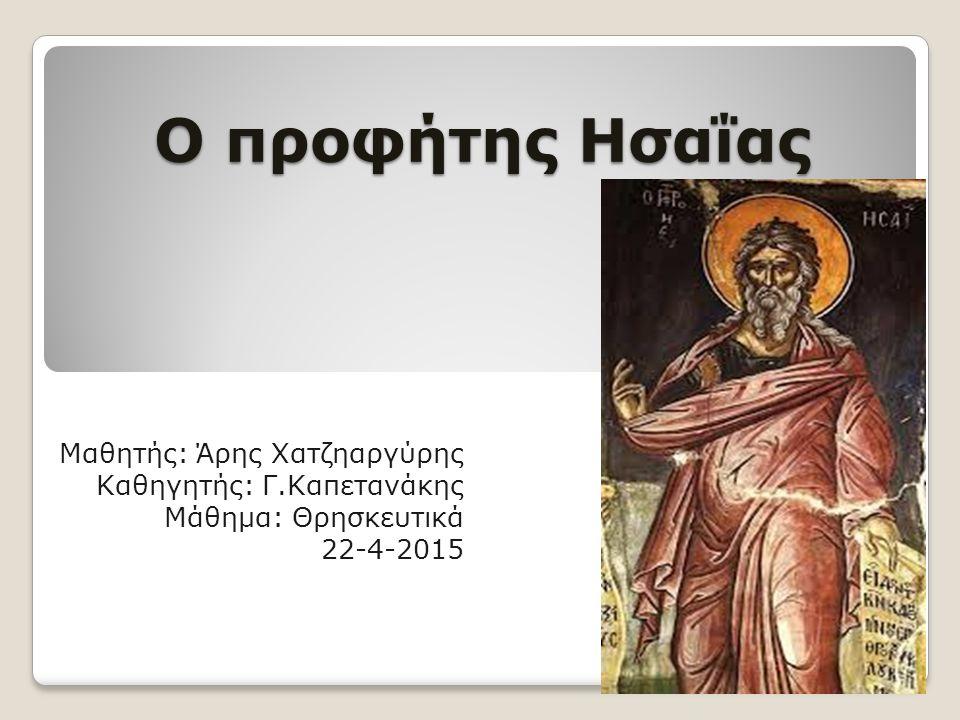 Ο προφήτης Ησαΐας Μαθητής: Άρης Χατζηαργύρης Καθηγητής: Γ.Καπετανάκης Μάθημα: Θρησκευτικά 22-4-2015