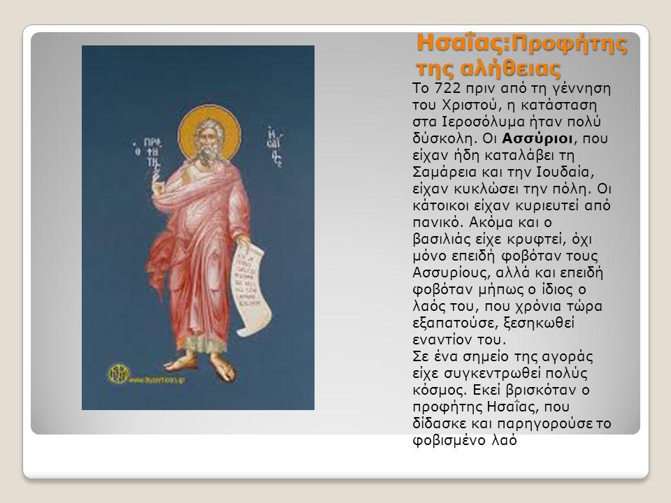 Ησαΐας: Προφήτης της αλήθειας Το 722 πριν από τη γέννηση του Χριστού, η κατάσταση στα Ιεροσόλυμα ήταν πολύ δύσκολη. Οι Ασσύριοι, που είχαν ήδη καταλάβ
