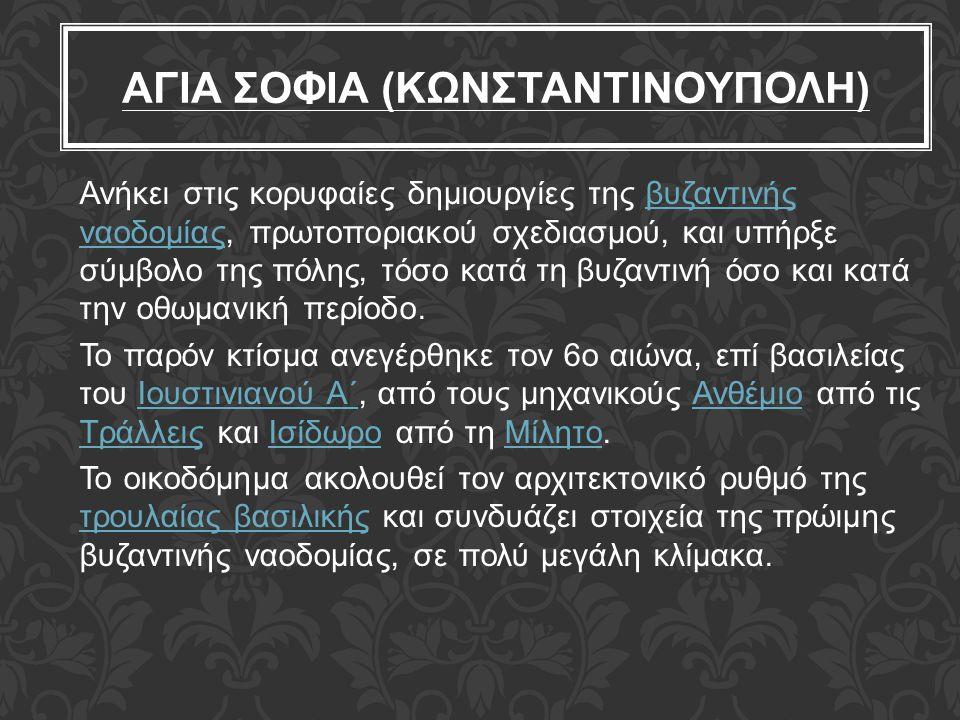 ΑΓΙΑ ΣΟΦΙΑ (ΚΩΝΣΤΑΝΤΙΝΟΥΠΟΛΗ) Ανήκει στις κορυφαίες δημιουργίες της βυζαντινής ναοδομίας, πρωτοποριακού σχεδιασμού, και υπήρξε σύμβολο της πόλης, τόσο