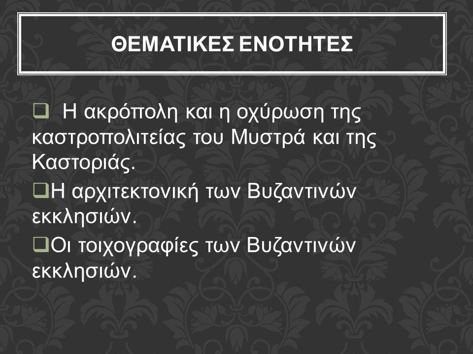 ΘΕΜΑΤΙΚΕΣ ΕΝΟΤΗΤΕΣ  Η ακρόπολη και η οχύρωση της καστροπολιτείας του Μυστρά και της Καστοριάς.  Η αρχιτεκτονική των Βυζαντινών εκκλησιών.  Οι τοιχο
