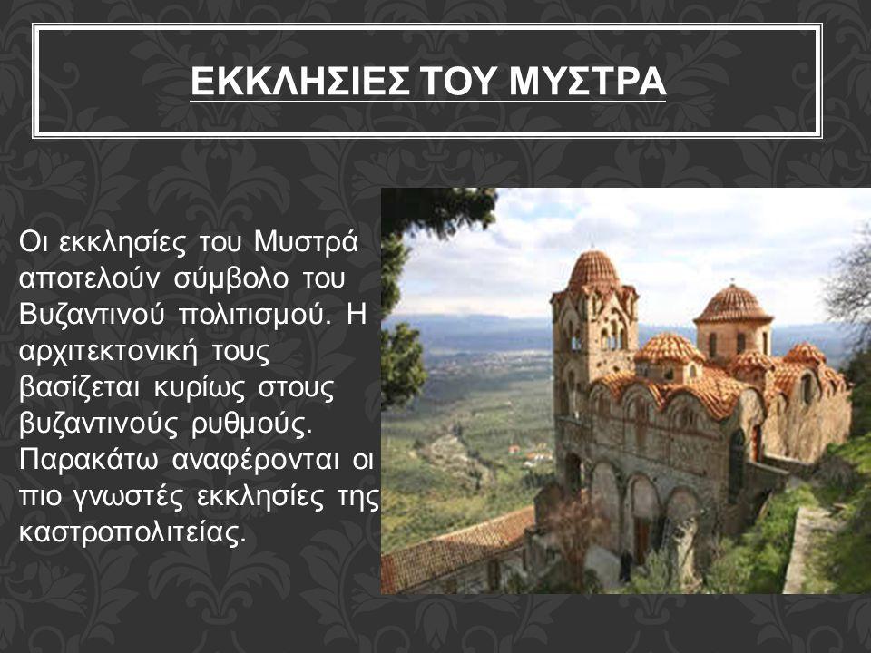 ΕΚΚΛΗΣΙΕΣ ΤΟΥ ΜΥΣΤΡΑ Οι εκκλησίες του Μυστρά αποτελούν σύμβολο του Βυζαντινού πολιτισμού. Η αρχιτεκτονική τους βασίζεται κυρίως στους βυζαντινούς ρυθμ