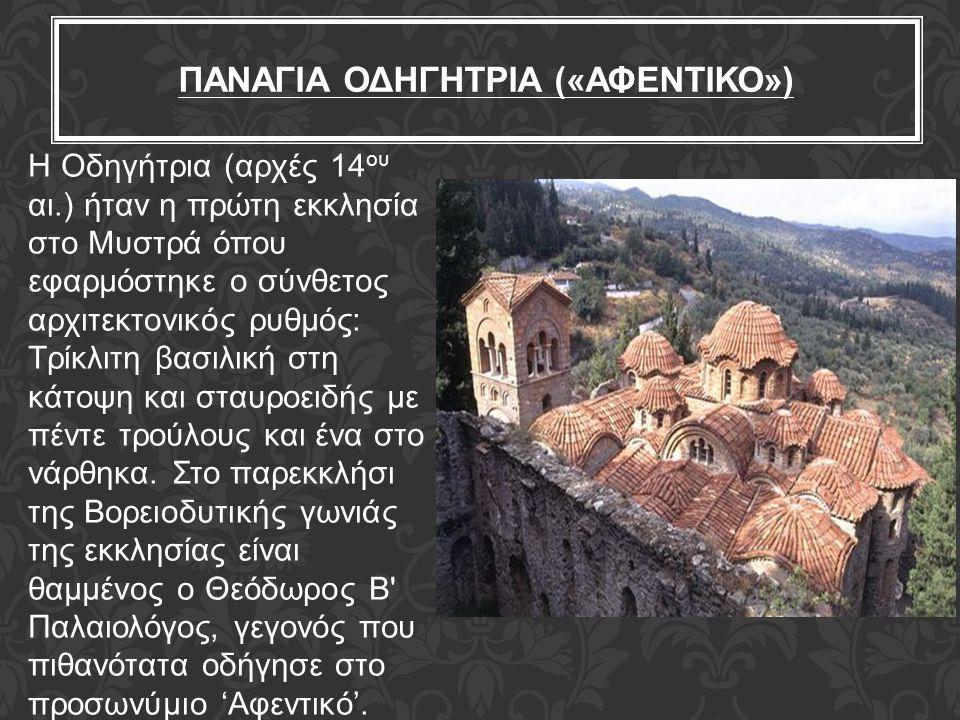 ΠΑΝΑΓΙΑ ΟΔΗΓΗΤΡΙΑ («ΑΦΕΝΤΙΚΟ») Η Οδηγήτρια (αρχές 14 ου αι.) ήταν η πρώτη εκκλησία στο Μυστρά όπου εφαρμόστηκε ο σύνθετος αρχιτεκτονικός ρυθμός: Τρίκλ