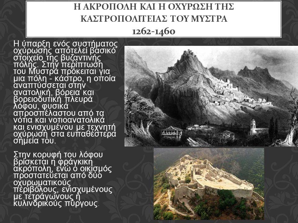 Η ΑΚΡΟΠΟΛΗ ΚΑΙ Η ΟΧΥΡΩΣΗ ΤΗΣ ΚΑΣΤΡΟΠΟΛΙΤΕΙΑΣ ΤΟΥ ΜΥΣΤΡΑ 1262-1460 Η ύπαρξη ενός συστήματος οχύρωσης αποτελεί βασικό στοιχείο της βυζαντινής πόλης. Στη