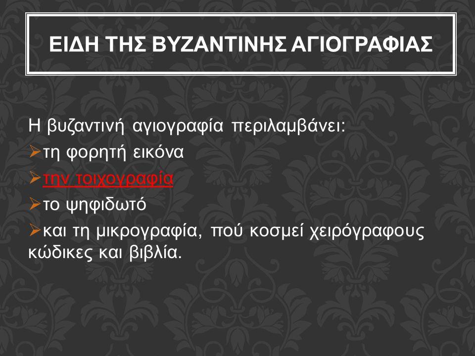ΕΙΔΗ ΤΗΣ ΒΥΖΑΝΤΙΝΗΣ ΑΓΙΟΓΡΑΦΙΑΣ H βυζαντινή αγιογραφία περιλαμβάνει:  τη φορητή εικόνα  την τοιχογραφία  το ψηφιδωτό  και τη μικρογραφία, πού κοσμ