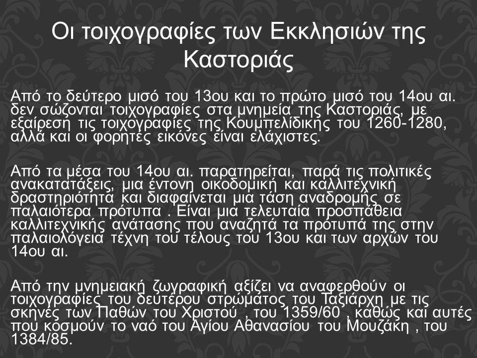 Από το δεύτερο μισό του 13ου και το πρώτο μισό του 14ου αι. δεν σώζονται τοιχογραφίες στα μνημεία της Καστοριάς, με εξαίρεση τις τοιχογραφίες της Κουμ