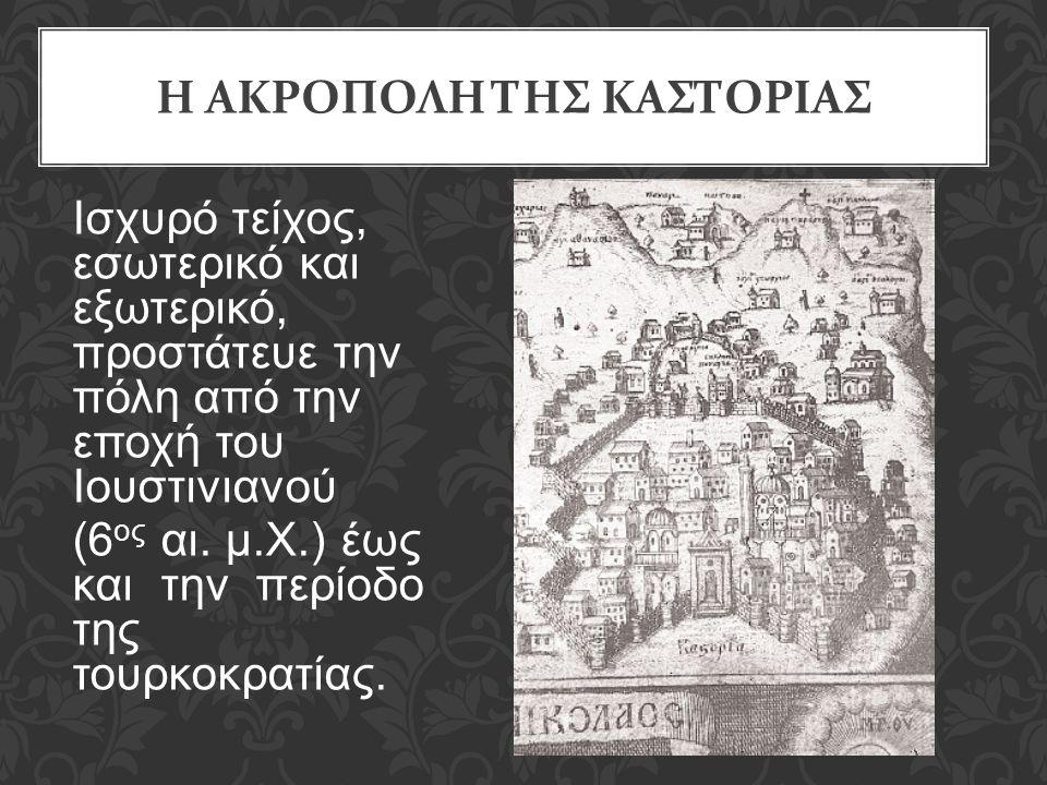 Η ΑΚΡΟΠΟΛΗ ΤΗΣ ΚΑΣΤΟΡΙΑΣ Iσχυρό τείχος, εσωτερικό και εξωτερικό, προστάτευε την πόλη από την εποχή του Iουστινιανού (6 ος αι. μ.Χ.) έως και την περίοδ