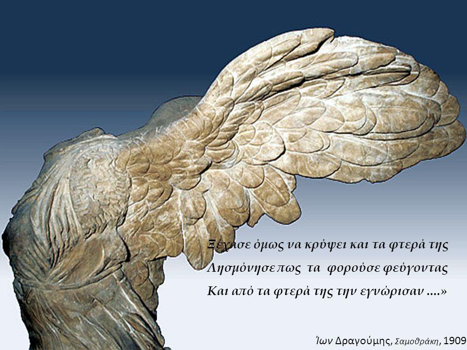 Ξέχασε όμως να κρύψει και τα φτερά της Λησμόνησε πως τα φορούσε φεύγοντας Και από τα φτερά της την εγνώρισαν....» Ίων Δραγούμης, Σαμοθράκη, 1909