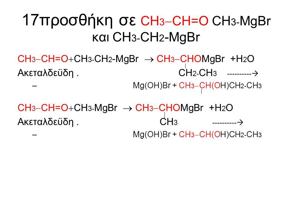17προσθήκη σε CΗ 3  CH=Ο CΗ 3- MgBr και CΗ 3- CΗ 2 -MgBr CΗ 3  CH=Ο  CΗ 3- CΗ 2 -MgBr  CΗ 3  CHΟMgBr +Η 2 Ο Ακεταλδεϋδη. CΗ 2- CΗ 3 ---------- 