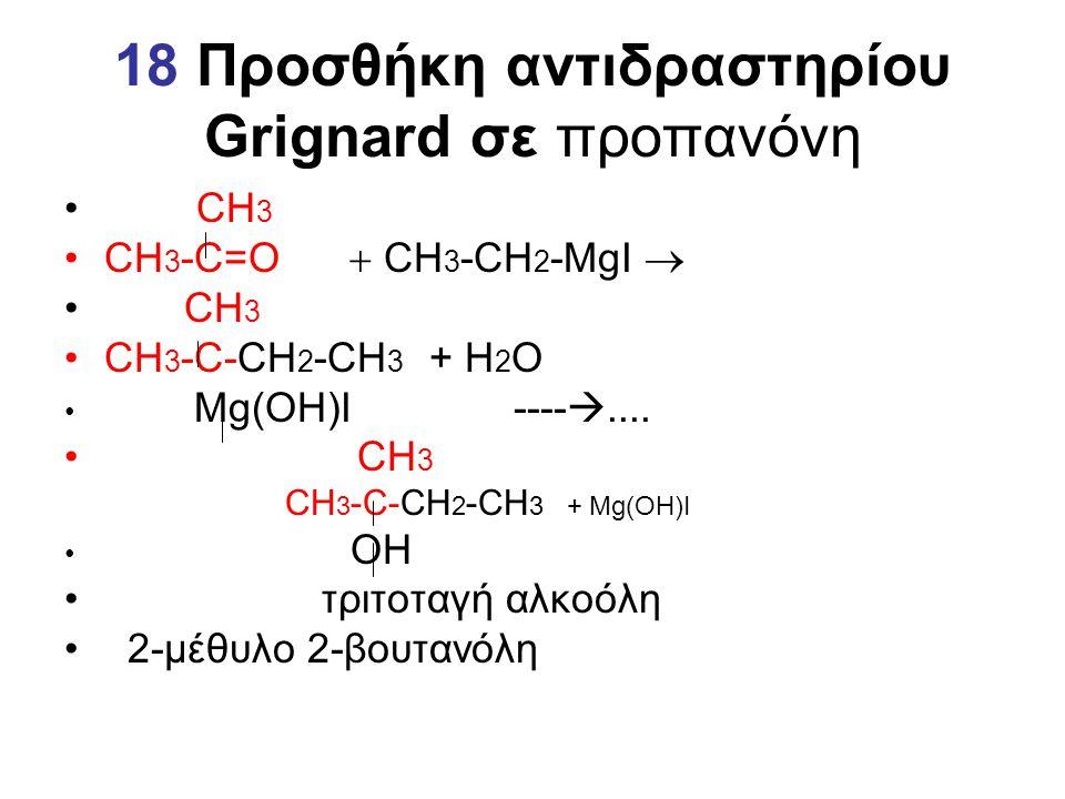18 Προσθήκη αντιδραστηρίου Grignard σε προπανόνη CΗ 3 CΗ 3 -C=Ο  CΗ 3 -CΗ 2 -MgI  CΗ 3 CΗ 3 -C-CΗ 2 -CH 3 + Η 2 Ο Mg(OH)I ---- .... CΗ 3 CΗ 3 -C-CΗ