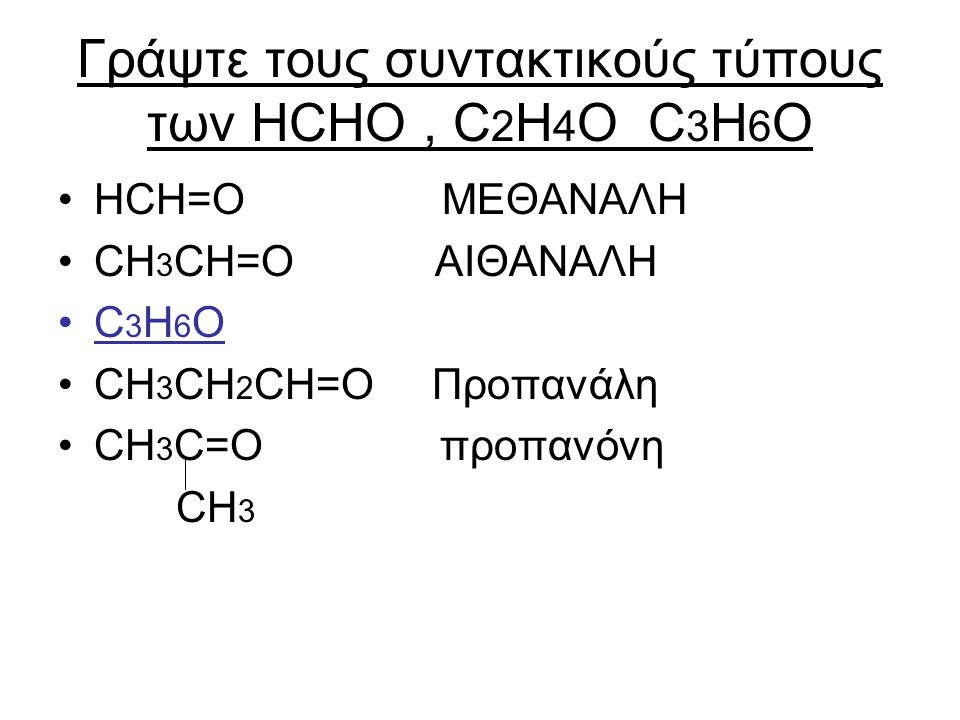 Γράψτε τους συντακτικούς τύπους των HCHO, C 2 H 4 O C 3 H 6 O HCH=O MEΘΑΝΑΛΗ CH 3 CH=O ΑΙΘΑΝΑΛΗ C 3 H 6 O CH 3 CH 2 CH=O Προπανάλη CH 3 C=O προπανόνη