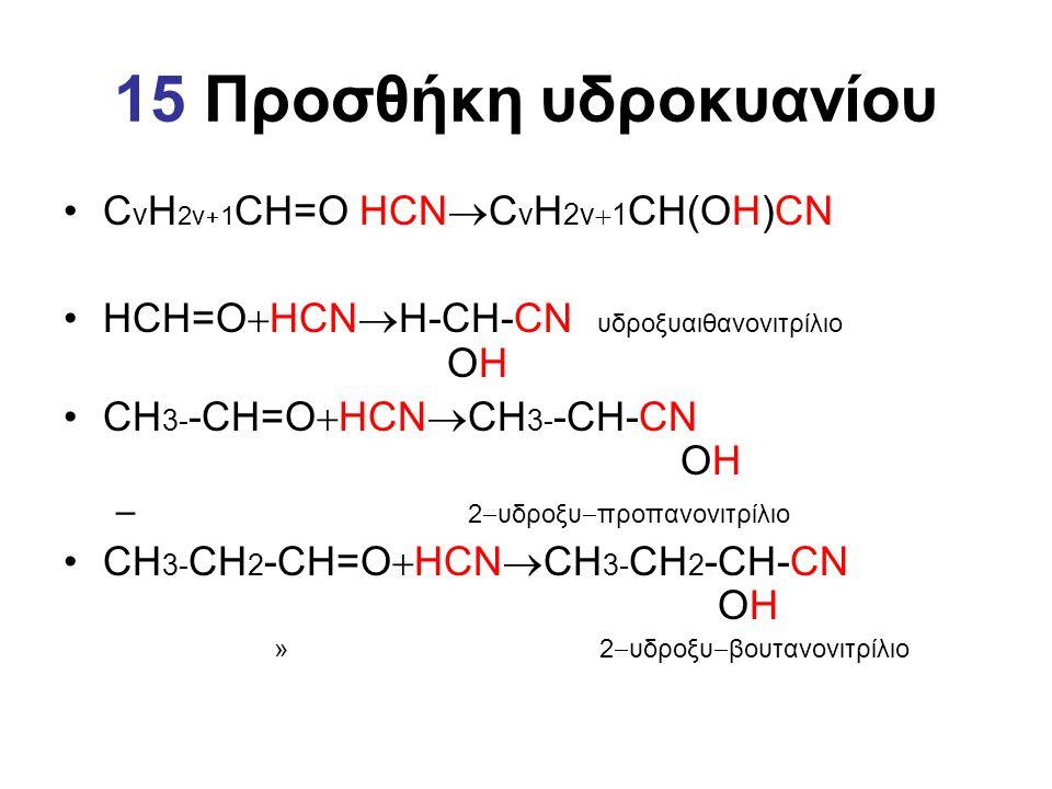 15 Προσθήκη υδροκυανίου C v H 2v  1 CH=O HCN  C v H 2v  1 CH(OH)CN ΗCH=O  HCN  Η-CH-CN υδροξυαιθανονιτρίλιο OH CΗ 3- -CH=O  HCN  CΗ 3- -CH-CN O