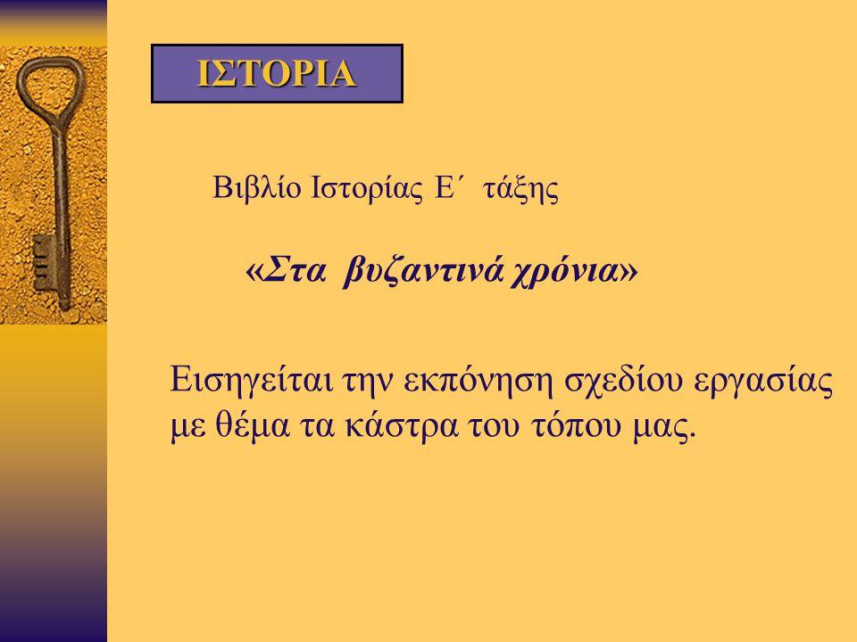 Βιβλίο Ιστορίας Ε΄ τάξης  «Στα βυζαντινά χρόνια»  Εισηγείται την εκπόνηση σχεδίου εργασίας με θέμα τα κάστρα του τόπου μας. ΙΣΤΟΡΙΑ
